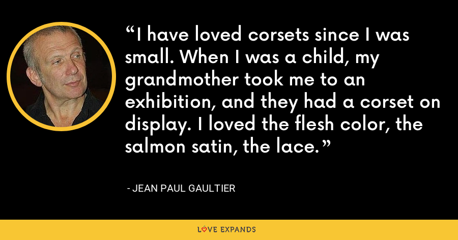 I have loved corsets since I was small. When I was a child, my grandmother took me to an exhibition, and they had a corset on display. I loved the flesh color, the salmon satin, the lace. - Jean Paul Gaultier