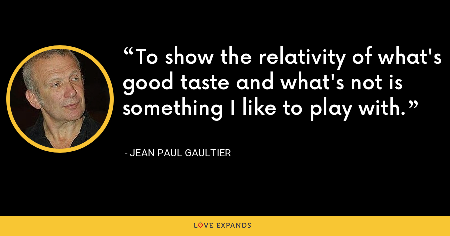 To show the relativity of what's good taste and what's not is something I like to play with. - Jean Paul Gaultier