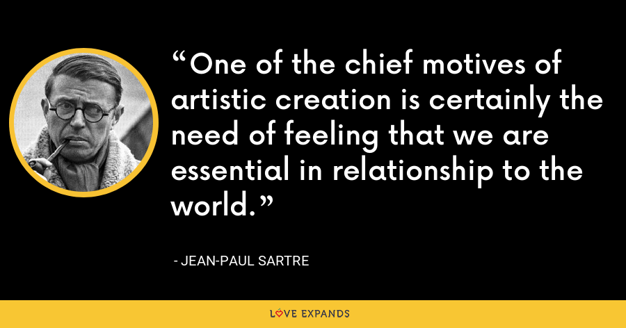 One of the chief motives of artistic creation is certainly the need of feeling that we are essential in relationship to the world. - Jean-Paul Sartre