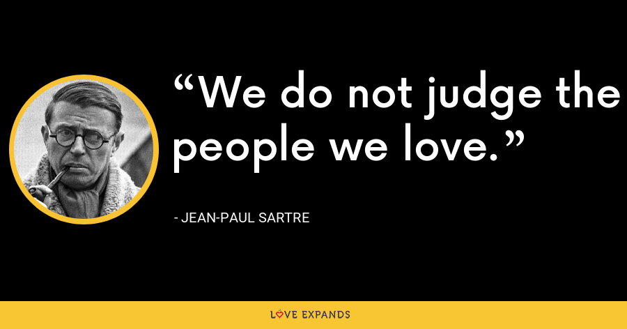 We do not judge the people we love. - Jean-Paul Sartre