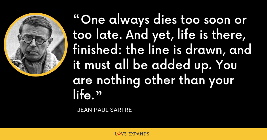 One always dies too soon or too late. And yet, life is there, finished: the line is drawn, and it must all be added up. You are nothing other than your life. - Jean-Paul Sartre