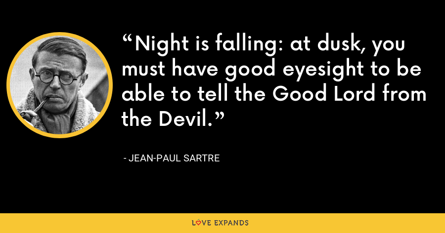 Night is falling: at dusk, you must have good eyesight to be able to tell the Good Lord from the Devil. - Jean-Paul Sartre