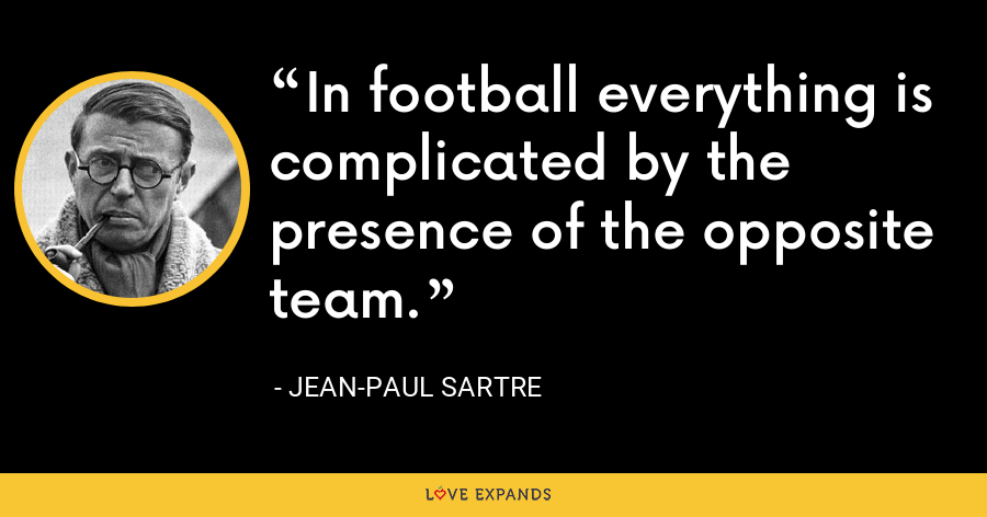 In football everything is complicated by the presence of the opposite team. - Jean-Paul Sartre