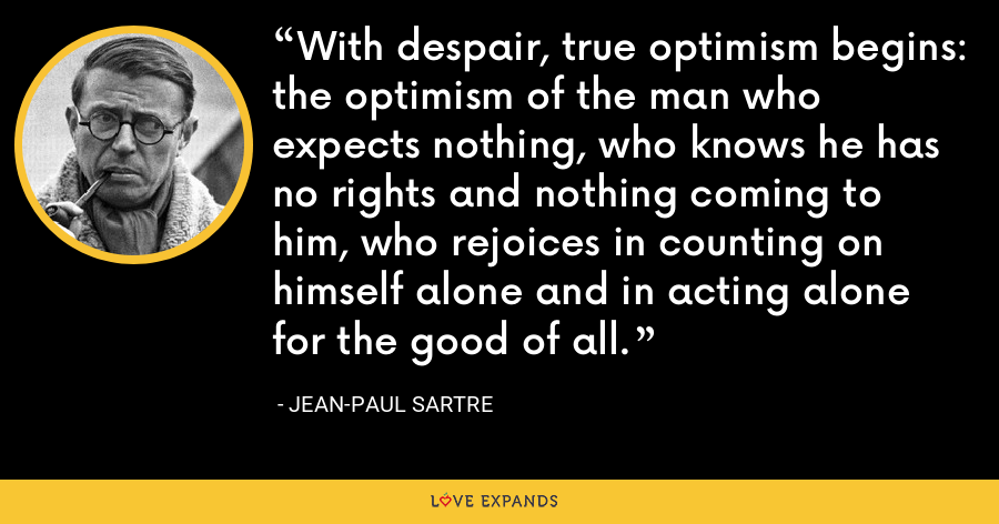 With despair, true optimism begins: the optimism of the man who expects nothing, who knows he has no rights and nothing coming to him, who rejoices in counting on himself alone and in acting alone for the good of all. - Jean-Paul Sartre