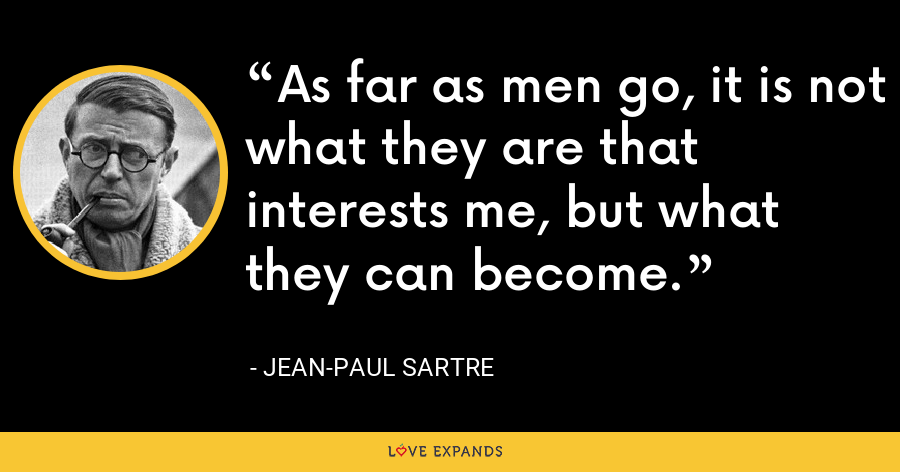 As far as men go, it is not what they are that interests me, but what they can become. - Jean-Paul Sartre