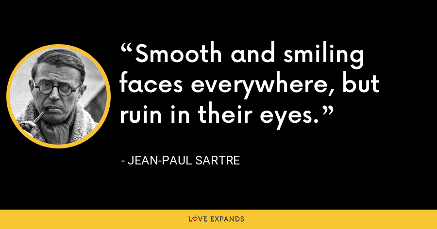 Smooth and smiling faces everywhere, but ruin in their eyes. - Jean-Paul Sartre