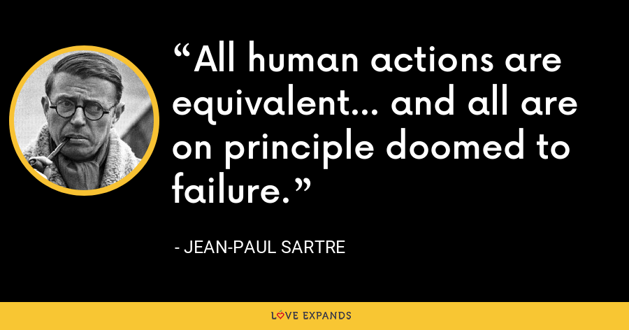 All human actions are equivalent... and all are on principle doomed to failure. - Jean-Paul Sartre