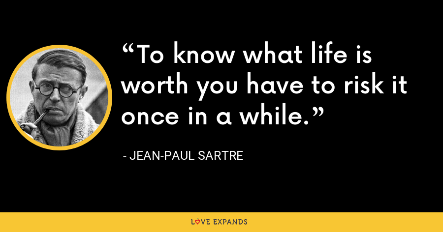 To know what life is worth you have to risk it once in a while. - Jean-Paul Sartre