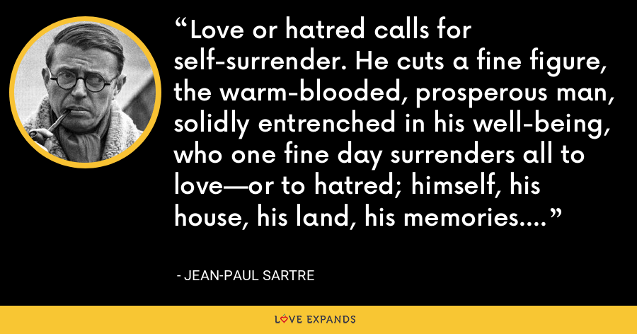 Love or hatred calls for self-surrender. He cuts a fine figure, the warm-blooded, prosperous man, solidly entrenched in his well-being, who one fine day surrenders all to love—or to hatred; himself, his house, his land, his memories. - Jean-Paul Sartre