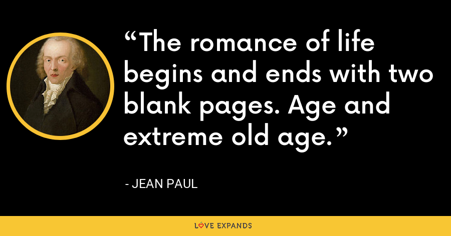 The romance of life begins and ends with two blank pages. Age and extreme old age. - Jean Paul