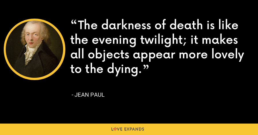 The darkness of death is like the evening twilight; it makes all objects appear more lovely to the dying. - Jean Paul