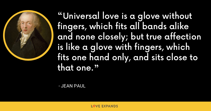 Universal love is a glove without fingers, which fits all bands alike and none closely; but true affection is like a glove with fingers, which fits one hand only, and sits close to that one. - Jean Paul