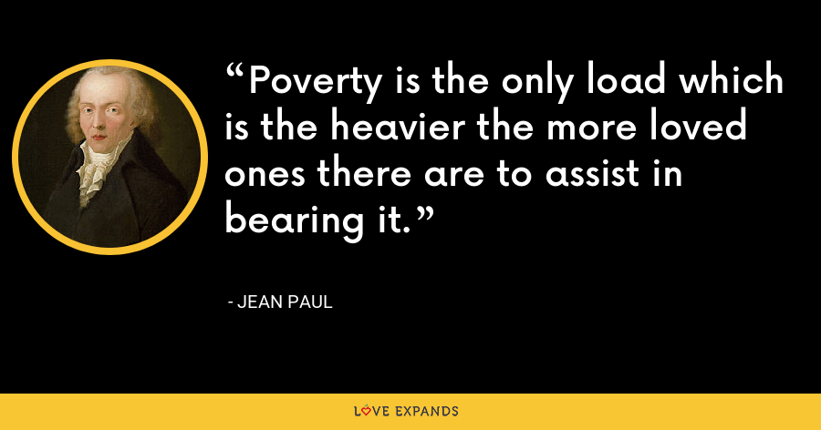 Poverty is the only load which is the heavier the more loved ones there are to assist in bearing it. - Jean Paul