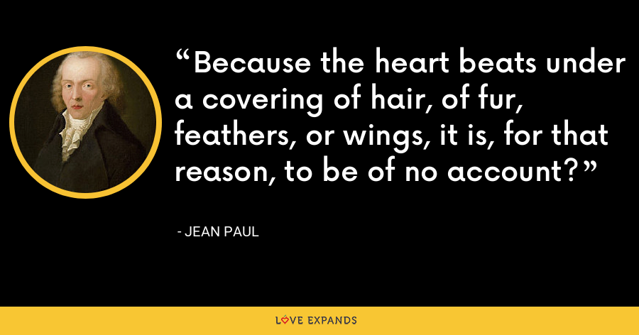 Because the heart beats under a covering of hair, of fur, feathers, or wings, it is, for that reason, to be of no account? - Jean Paul