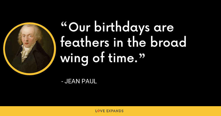 Our birthdays are feathers in the broad wing of time. - Jean Paul