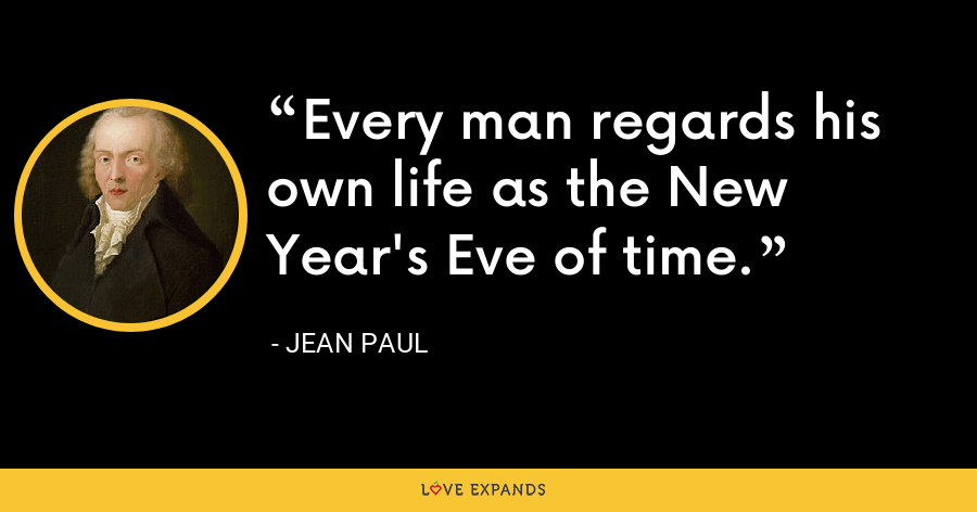 Every man regards his own life as the New Year's Eve of time. - Jean Paul