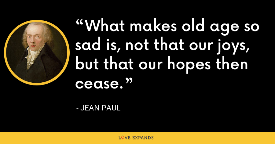 What makes old age so sad is, not that our joys, but that our hopes then cease. - Jean Paul