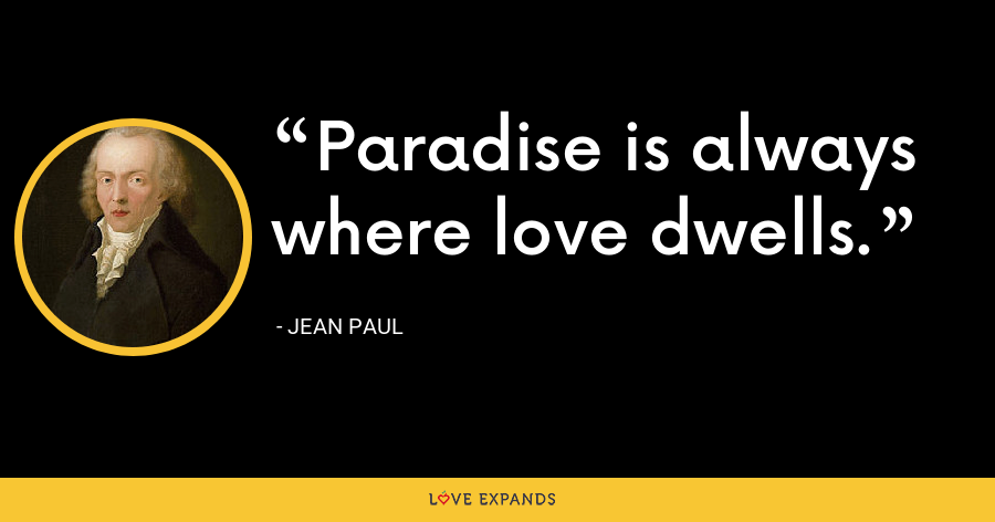 Paradise is always where love dwells. - Jean Paul