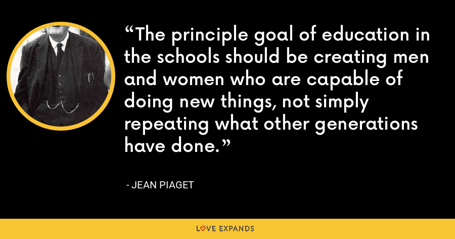 The principle goal of education in the schools should be creating men and women who are capable of doing new things, not simply repeating what other generations have done. - Jean Piaget