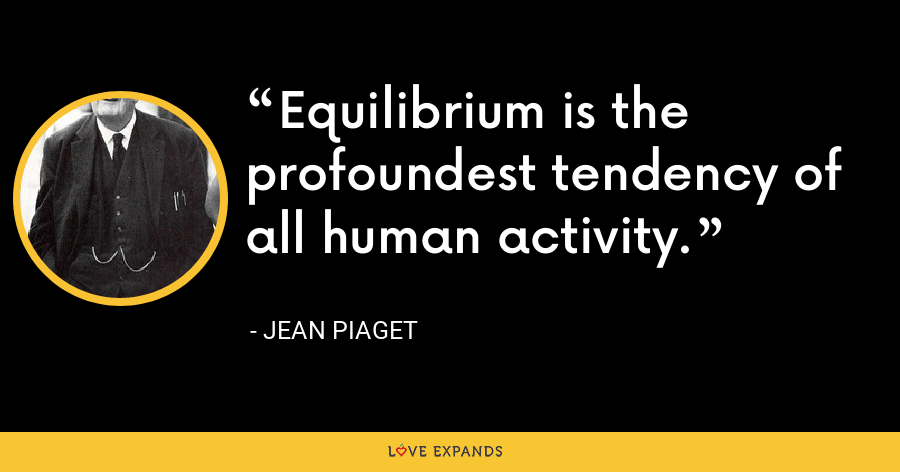 Equilibrium is the profoundest tendency of all human activity. - Jean Piaget