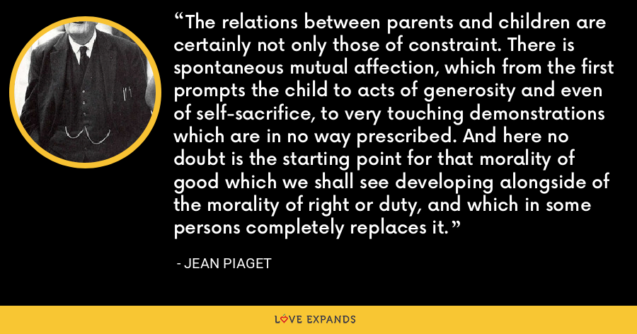 The relations between parents and children are certainly not only those of constraint. There is spontaneous mutual affection, which from the first prompts the child to acts of generosity and even of self-sacrifice, to very touching demonstrations which are in no way prescribed. And here no doubt is the starting point for that morality of good which we shall see developing alongside of the morality of right or duty, and which in some persons completely replaces it. - Jean Piaget