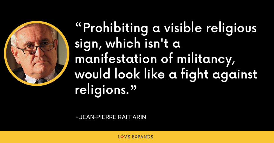 Prohibiting a visible religious sign, which isn't a manifestation of militancy, would look like a fight against religions. - Jean-Pierre Raffarin