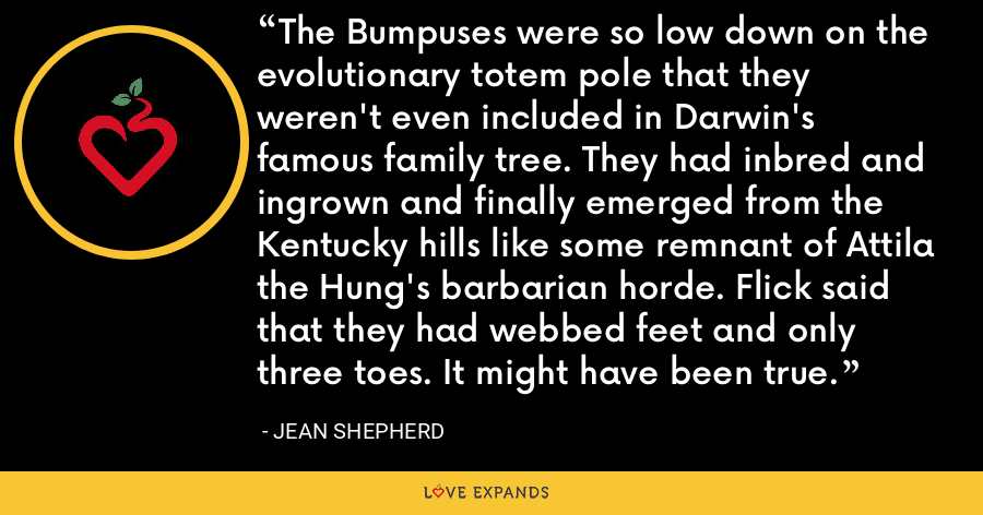 The Bumpuses were so low down on the evolutionary totem pole that they weren't even included in Darwin's famous family tree. They had inbred and ingrown and finally emerged from the Kentucky hills like some remnant of Attila the Hung's barbarian horde. Flick said that they had webbed feet and only three toes. It might have been true. - Jean Shepherd