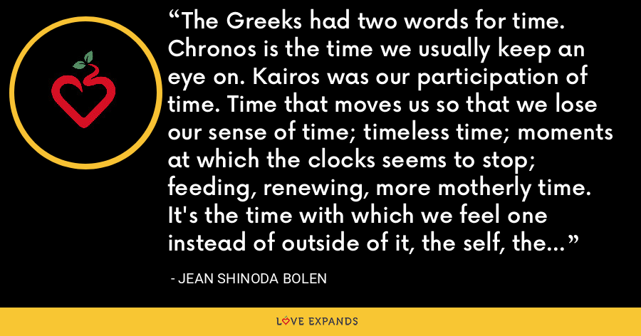 The Greeks had two words for time. Chronos is the time we usually keep an eye on. Kairos was our participation of time. Time that moves us so that we lose our sense of time; timeless time; moments at which the clocks seems to stop; feeding, renewing, more motherly time. It's the time with which we feel one instead of outside of it, the self, the tao, the love that connects us to others. - Jean Shinoda Bolen