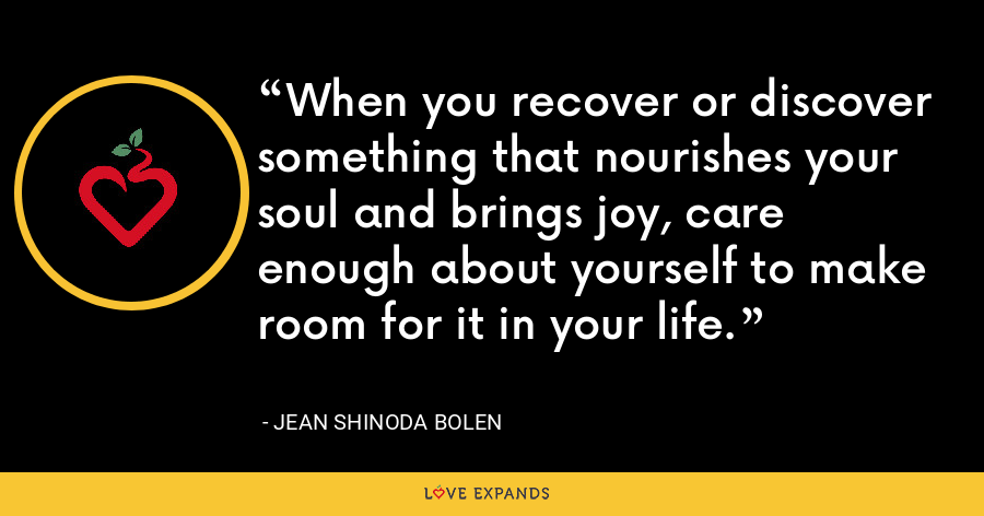 When you recover or discover something that nourishes your soul and brings joy, care enough about yourself to make room for it in your life. - Jean Shinoda Bolen