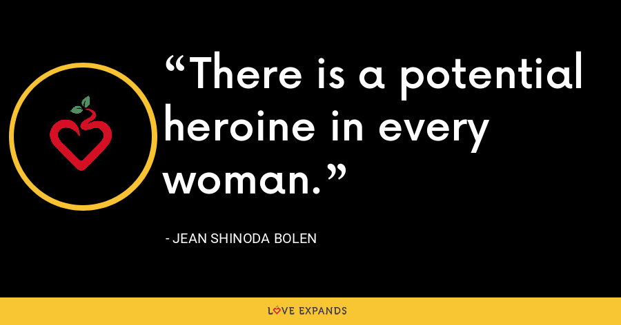 There is a potential heroine in every woman. - Jean Shinoda Bolen