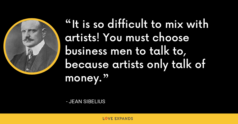 It is so difficult to mix with artists! You must choose business men to talk to, because artists only talk of money. - Jean Sibelius