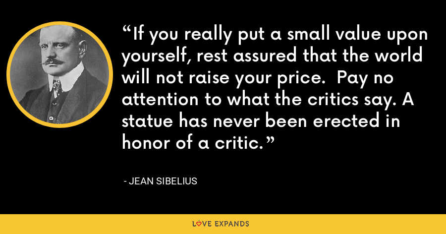 If you really put a small value upon yourself, rest assured that the world will not raise your price.  Pay no attention to what the critics say. A statue has never been erected in honor of a critic. - Jean Sibelius