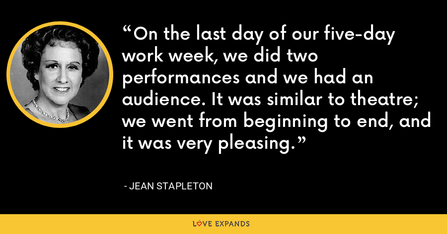 On the last day of our five-day work week, we did two performances and we had an audience. It was similar to theatre; we went from beginning to end, and it was very pleasing. - Jean Stapleton