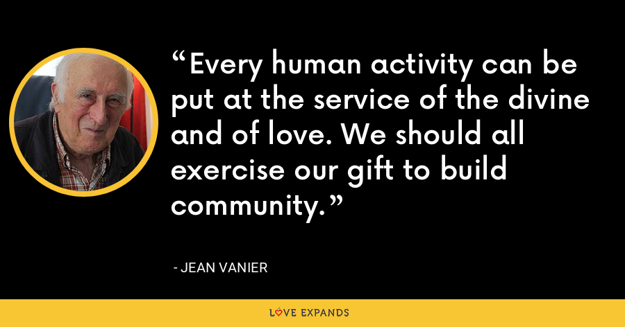 Every human activity can be put at the service of the divine and of love. We should all exercise our gift to build community. - Jean Vanier