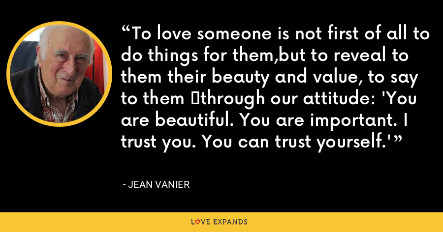 To love someone is not first of all to do things for them,but to reveal to them their beauty and value, to say to them 	through our attitude: 'You are beautiful. You are important. I trust you. You can trust yourself.' - Jean Vanier