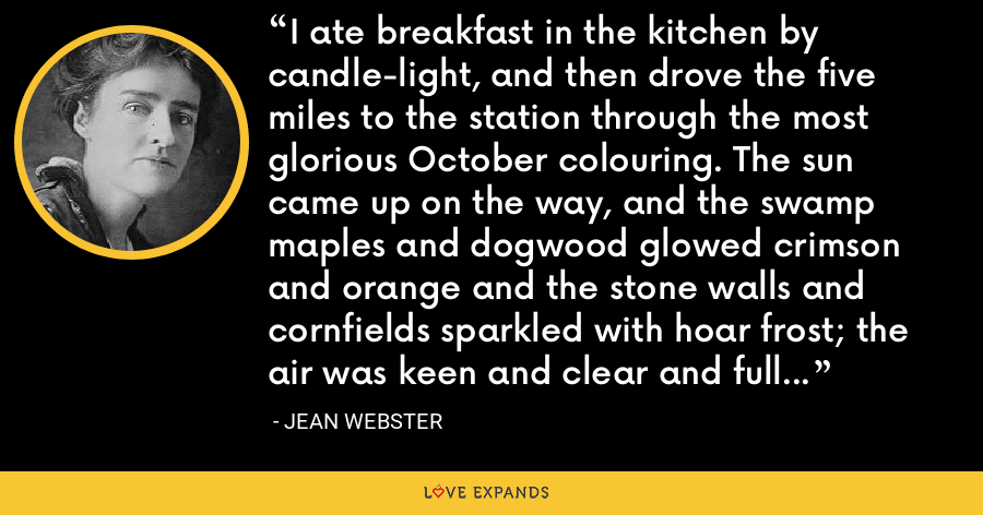 I ate breakfast in the kitchen by candle-light, and then drove the five miles to the station through the most glorious October colouring. The sun came up on the way, and the swamp maples and dogwood glowed crimson and orange and the stone walls and cornfields sparkled with hoar frost; the air was keen and clear and full of promise. I knew something was going to happen. - Jean Webster
