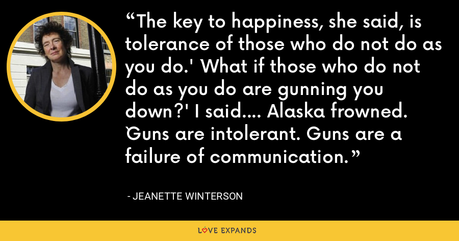 The key to happiness, she said, is tolerance of those who do not do as you do.' `What if those who do not do as you do are gunning you down?' I said.... Alaska frowned. `Guns are intolerant. Guns are a failure of communication. - Jeanette Winterson