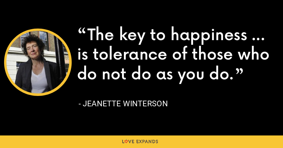The key to happiness ... is tolerance of those who do not do as you do. - Jeanette Winterson