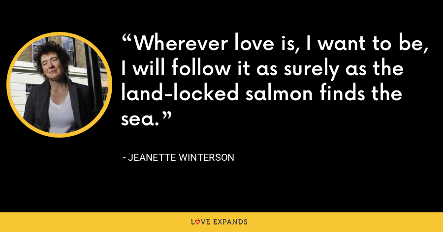 Wherever love is, I want to be, I will follow it as surely as the land-locked salmon finds the sea. - Jeanette Winterson