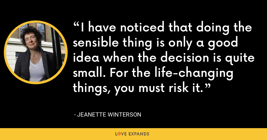 I have noticed that doing the sensible thing is only a good idea when the decision is quite small. For the life-changing things, you must risk it. - Jeanette Winterson