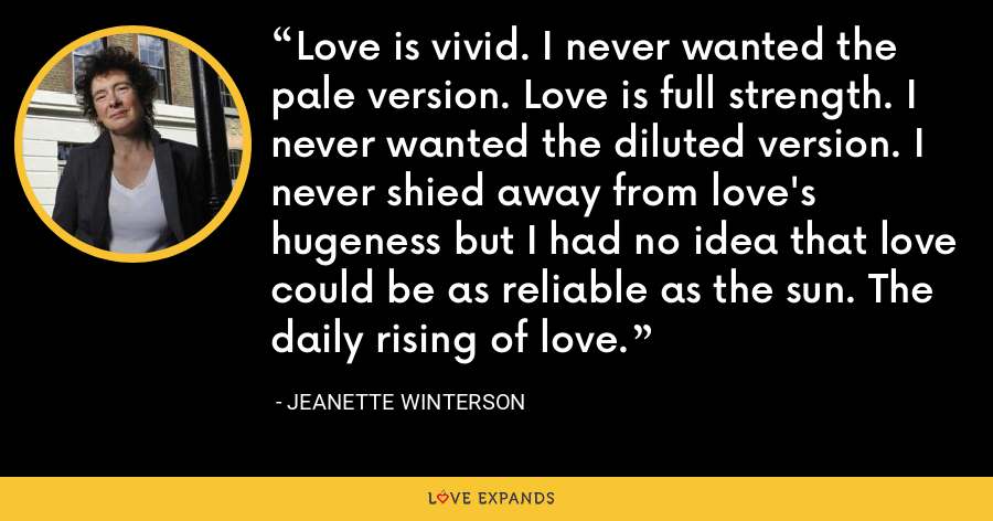 Love is vivid. I never wanted the pale version. Love is full strength. I never wanted the diluted version. I never shied away from love's hugeness but I had no idea that love could be as reliable as the sun. The daily rising of love. - Jeanette Winterson