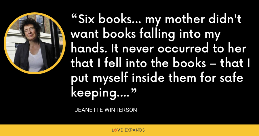 Six books… my mother didn't want books falling into my hands. It never occurred to her that I fell into the books – that I put myself inside them for safe keeping. - Jeanette Winterson