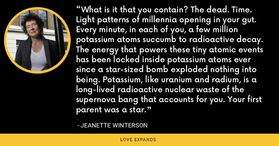 What is it that you contain? The dead. Time. Light patterns of millennia opening in your gut. Every minute, in each of you, a few million potassium atoms succumb to radioactive decay. The energy that powers these tiny atomic events has been locked inside potassium atoms ever since a star-sized bomb exploded nothing into being. Potassium, like uranium and radium, is a long-lived radioactive nuclear waste of the supernova bang that accounts for you. Your first parent was a star. - Jeanette Winterson