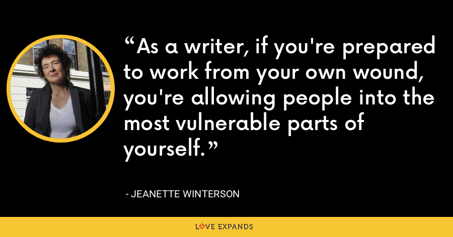 As a writer, if you're prepared to work from your own wound, you're allowing people into the most vulnerable parts of yourself. - Jeanette Winterson