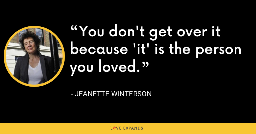 You don't get over it because 'it' is the person you loved. - Jeanette Winterson