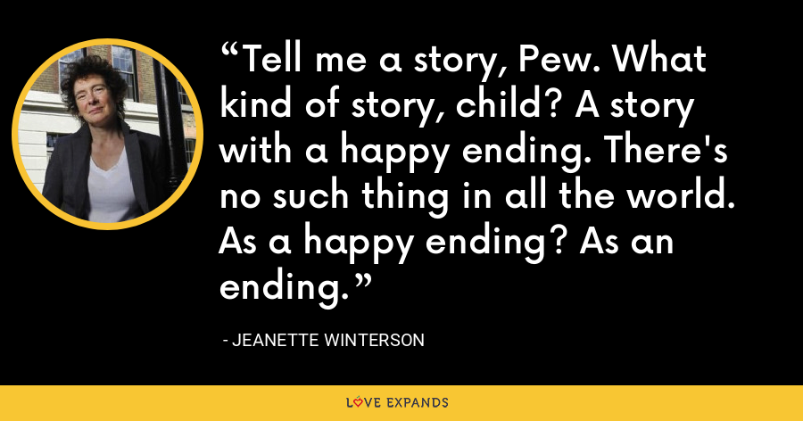 Tell me a story, Pew. What kind of story, child? A story with a happy ending. There's no such thing in all the world. As a happy ending? As an ending. - Jeanette Winterson