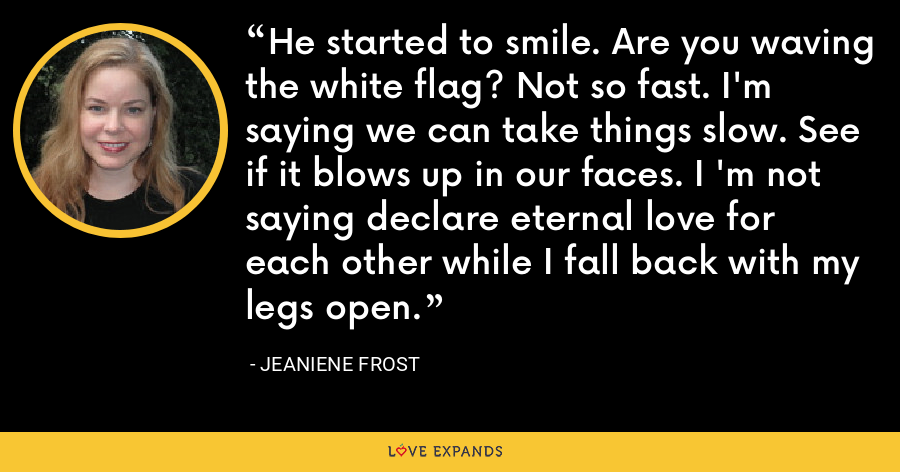 He started to smile. Are you waving the white flag? Not so fast. I'm saying we can take things slow. See if it blows up in our faces. I 'm not saying declare eternal love for each other while I fall back with my legs open. - Jeaniene Frost