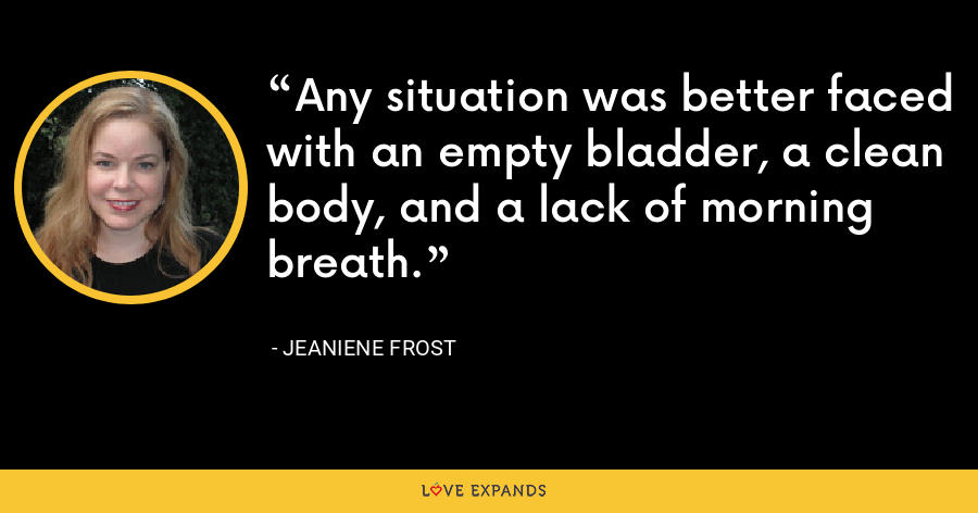 Any situation was better faced with an empty bladder, a clean body, and a lack of morning breath. - Jeaniene Frost
