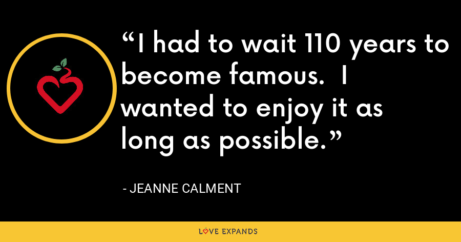 I had to wait 110 years to become famous.  I wanted to enjoy it as long as possible. - Jeanne Calment