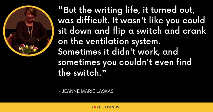 But the writing life, it turned out, was difficult. It wasn't like you could sit down and flip a switch and crank on the ventilation system. Sometimes it didn't work, and sometimes you couldn't even find the switch. - Jeanne Marie Laskas